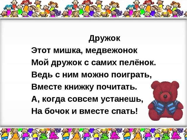Дружок Этот мишка, медвежонок Мой дружок с самих пелёнок. Ведь с ним можно по...