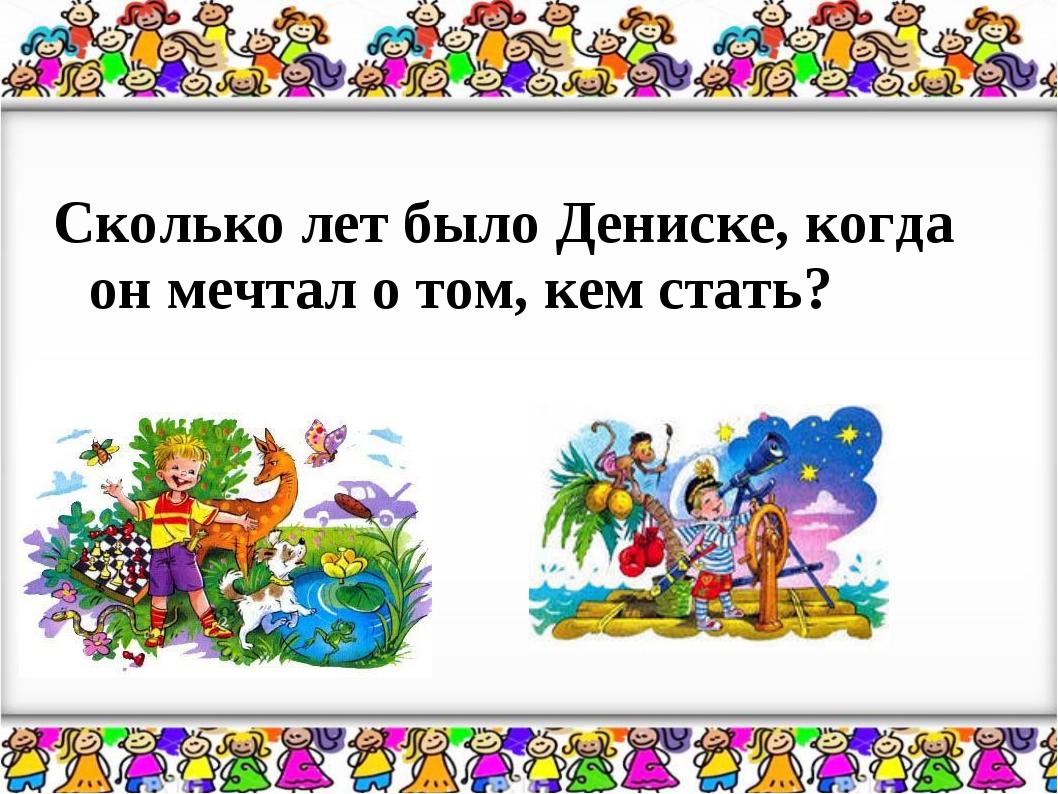 Сколько лет было Дениске, когда он мечтал о том, кем стать?