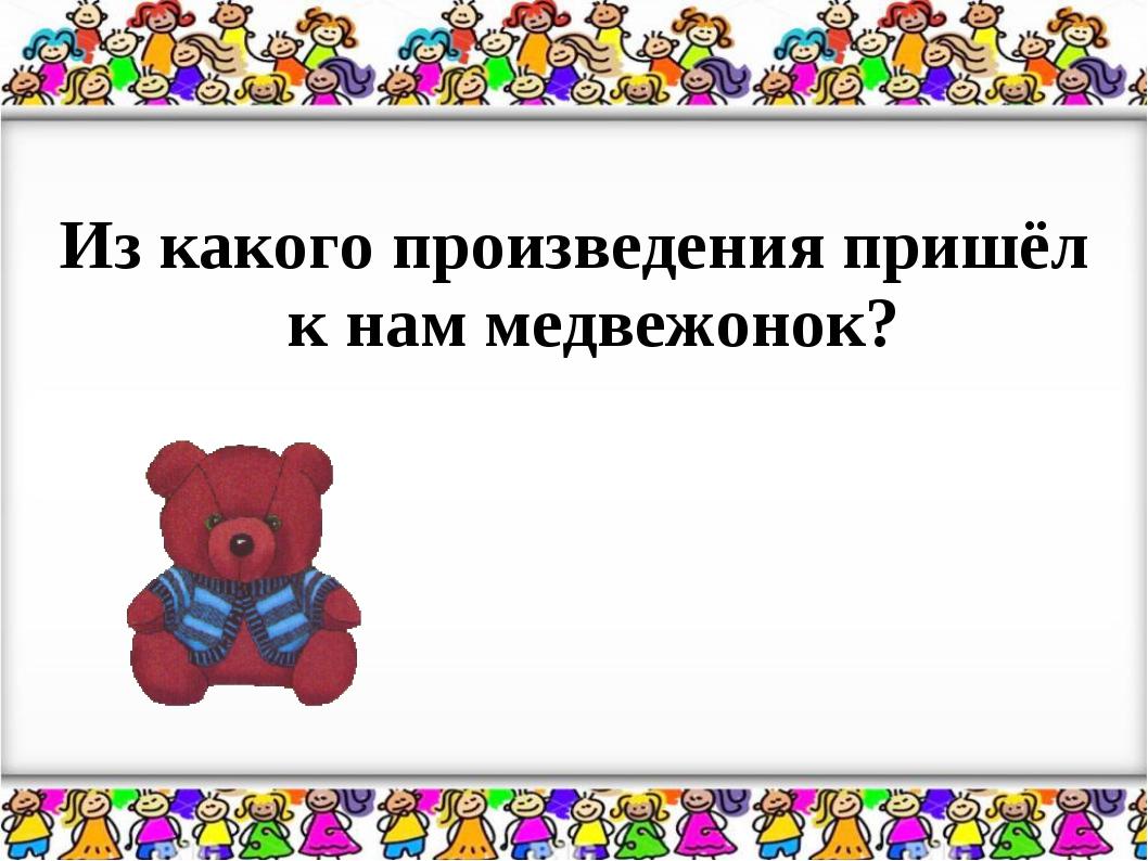 Из какого произведения пришёл к нам медвежонок?