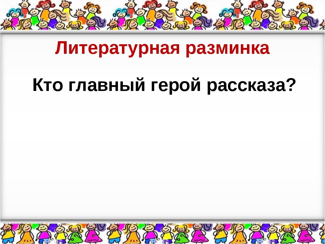 Литературная разминка Кто главный герой рассказа?