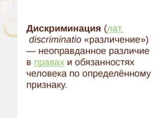 Дискриминация(лат.discriminatio«различение»)— неоправданное различие впр