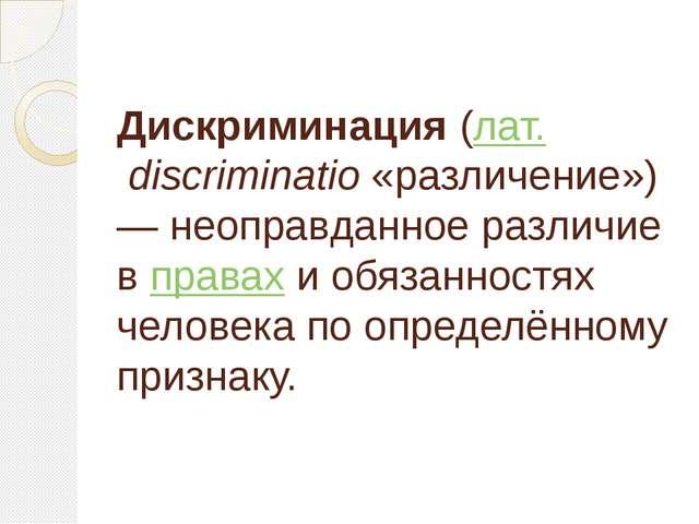 Дискриминация(лат.discriminatio«различение»)— неоправданное различие впр...