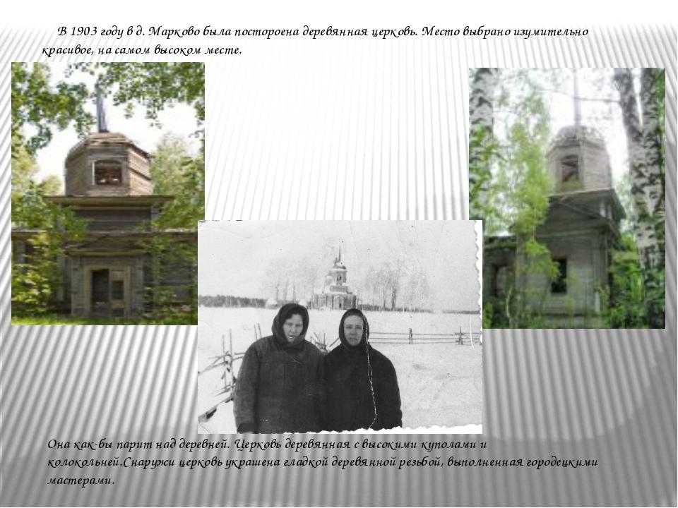 В 1903 году в д. Марково была постороена деревянная церковь. Место выбрано и...