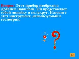 Вопрос: Этот прибор изобрели в Древнем Вавилоне. Он представляет собой линейк