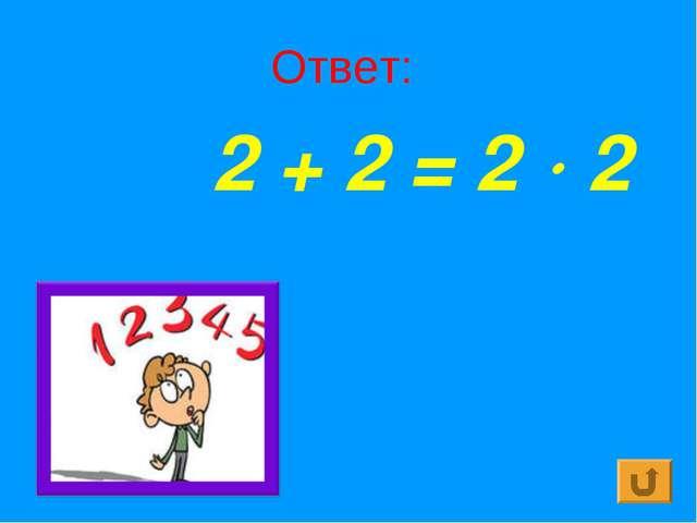 Ответ: 2 + 2 = 2  2