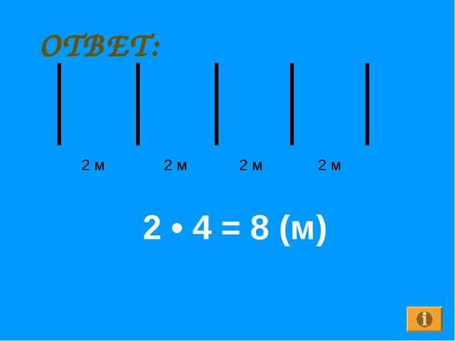ОТВЕТ: 2 м 2 м 2 м 2 м 2 • 4 = 8 (м)