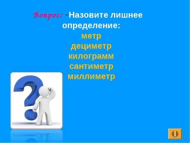 Вопрос: -Назовите лишнее определение: метр дециметр килограмм сантиметр милли...