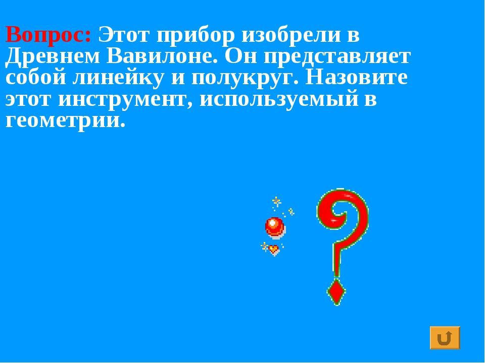 Вопрос: Этот прибор изобрели в Древнем Вавилоне. Он представляет собой линейк...