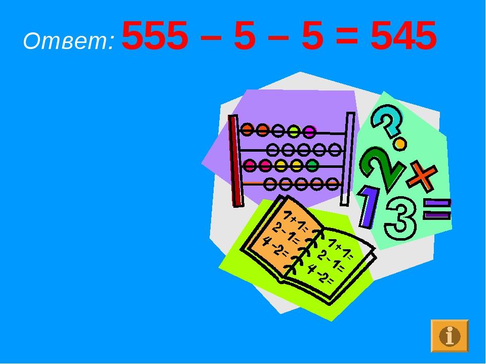 Ответ: 555 – 5 – 5 = 545