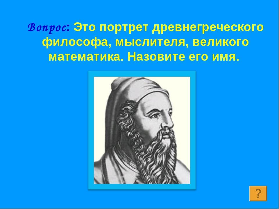 Вопрос: Это портрет древнегреческого философа, мыслителя, великого математика...