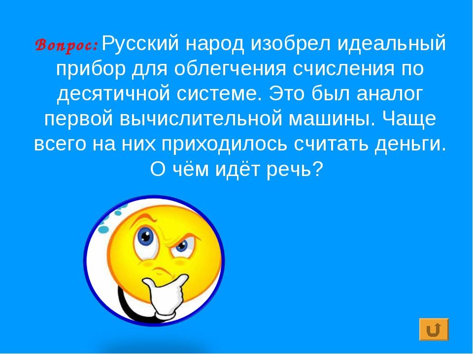 Вопрос: Русский народ изобрел идеальный прибор для облегчения счисления по де...
