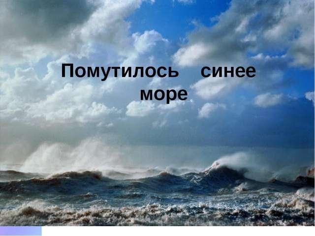 Помутилось синее море