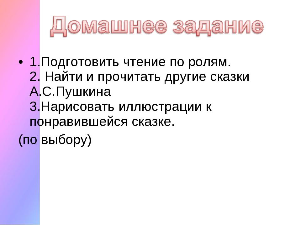 1.Подготовить чтение по ролям. 2. Найти и прочитать другие сказки А.С.Пушкина...
