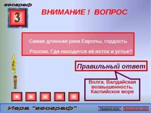 ВНИМАНИЕ ! ВОПРОС Самая длинная река Европы, гордость России. Где находится е