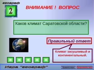 ВНИМАНИЕ ! ВОПРОС Каков климат Саратовской области? Правильный ответ Климат з