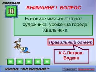 ВНИМАНИЕ ! ВОПРОС Назовите имя известного художника, уроженца города Хвалынск