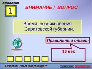ВНИМАНИЕ ! ВОПРОС Время возникновения Саратовской губернии. Правильный ответ