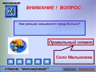 ВНИМАНИЕ ! ВОПРОС Как раньше назывался город Вольск? Правильный ответ Село Ма
