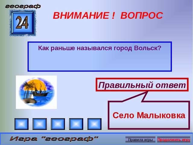 ВНИМАНИЕ ! ВОПРОС Как раньше назывался город Вольск? Правильный ответ Село Ма...