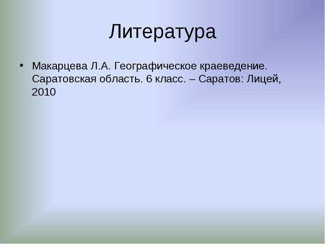 Литература Макарцева Л.А. Географическое краеведение. Саратовская область. 6...