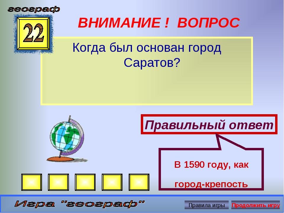 ВНИМАНИЕ ! ВОПРОС Когда был основан город Саратов? Правильный ответ В 1590 го...