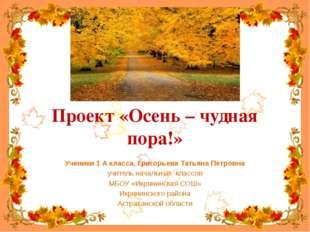 Проект «Осень – чудная пора!» Ученики 1 А класса, Григорьева Татьяна Петровна
