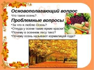Основополагающий вопрос Что такое осень? Проблемные вопросы За что я люблю О