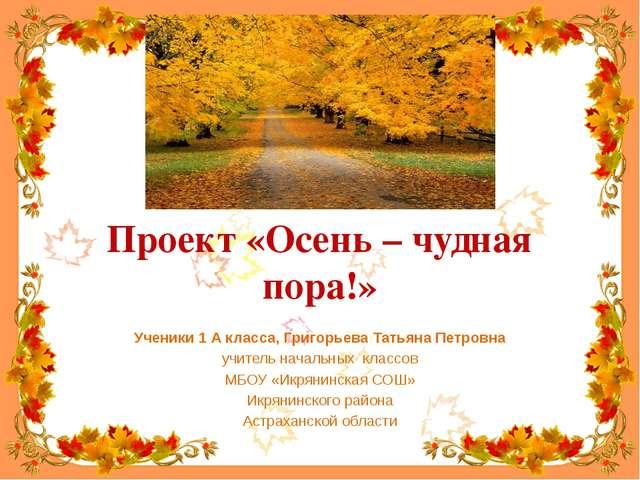 Проект «Осень – чудная пора!» Ученики 1 А класса, Григорьева Татьяна Петровна...
