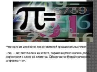 -это одно из множества представителей иррациональных чисел «пи» — математиче