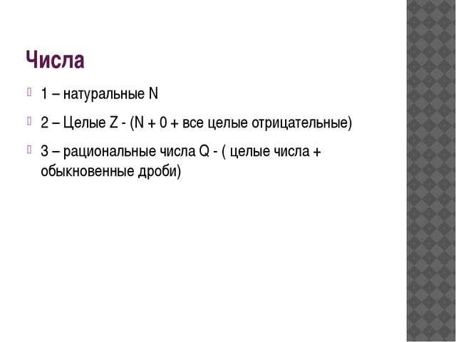 Числа 1 – натуральные N 2 – Целые Z - (N + 0 + все целые отрицательные) 3 – р...
