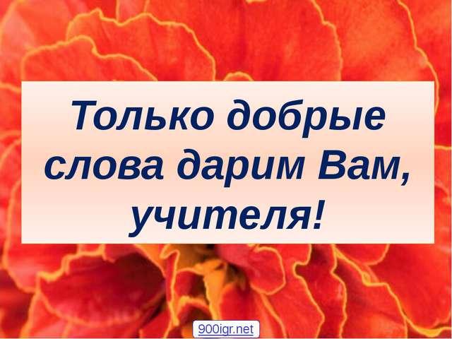 Только добрые слова дарим Вам, учителя! 900igr.net
