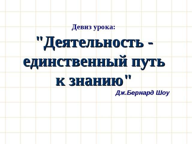 """Девиз урока: """"Деятельность - единственный путь к знанию"""" Дж.Бернард Шоу"""