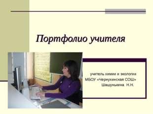 Портфолио учителя учитель химии и экологии МБОУ «Чернухинская СОШ» Шашунькина