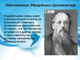 Константин Эдуардович Циолковский Разрабатывал схемы ракет и аппаратов для по