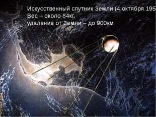 Искусственный спутник Земли (4 октября 1957г.) Вес – около 84кг, удаление от
