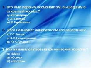 Кто был первым космонавтом, вышедшим в открытый космос? а) Ю.Гагарин з) А.