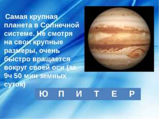 Самая крупная планета в Солнечной системе. Не смотря на свои крупные размеры