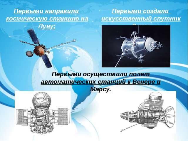 Первыми направили космическую станцию на Луну; Первыми создали искусственный...