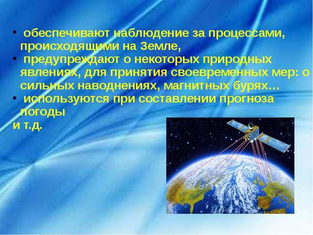 обеспечивают наблюдение за процессами, происходящими на Земле, предупреждают...