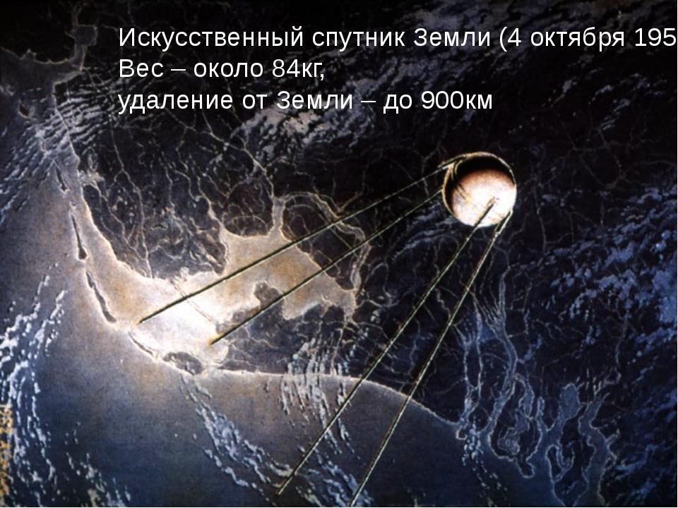 Искусственный спутник Земли (4 октября 1957г.) Вес – около 84кг, удаление от...