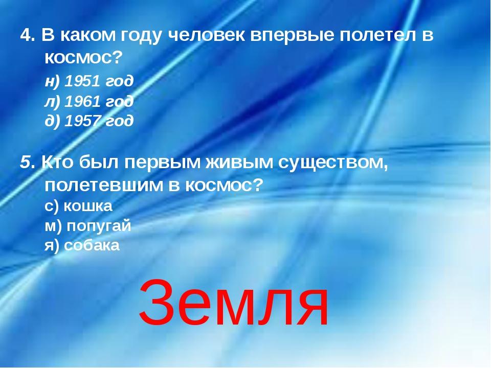 4. В каком году человек впервые полетел в космос? н) 1951 год л) 1961 год...