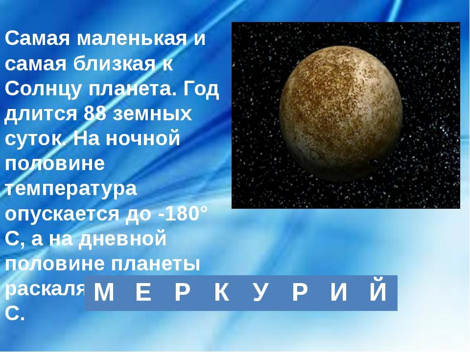 Самая маленькая и самая близкая к Солнцу планета. Год длится 88 земных суток....