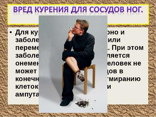Для курильщиков характерно и заболевание эндартериит или перемежающаяся хромо...