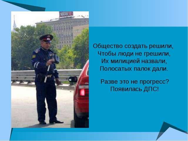 Общество создать решили, Чтобы люди не грешили, Их милицией назвали, Полосаты...