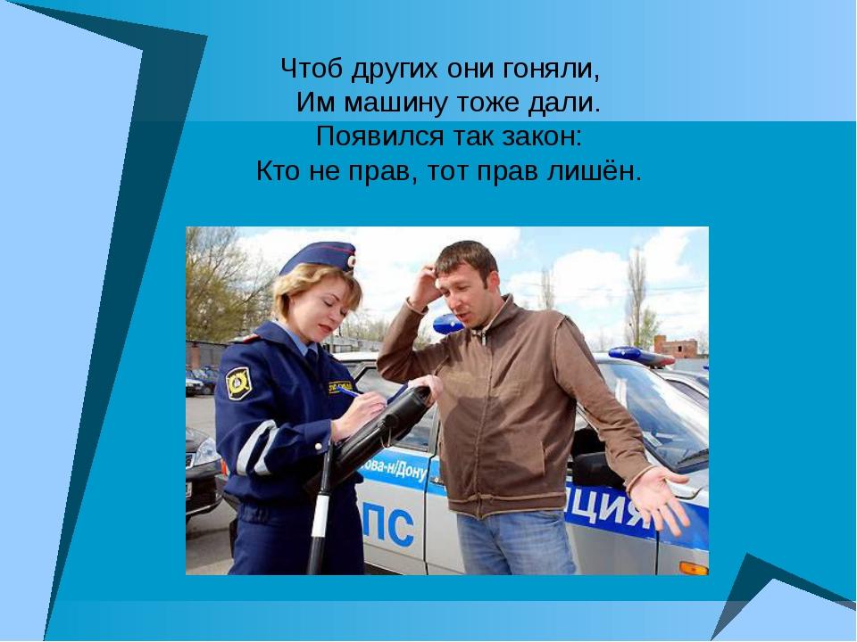 Чтоб других они гоняли, Им машину тоже дали. Появился так закон: Кто не прав...