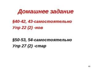 Домашнее задание §40-42, 43-самостоятельно Упр 22 (2) -нов §50-53, 54-самосто