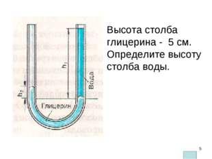 Высота столба глицерина - 5 см. Определите высоту столба воды. Плотность глиц