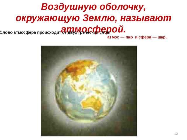 Воздушную оболочку, окружающую Землю, называют атмосферой. Слово атмосфера пр...