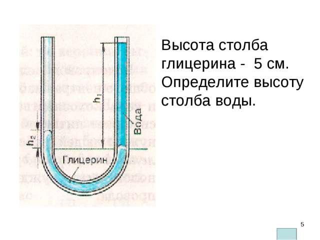 Высота столба глицерина - 5 см. Определите высоту столба воды. Плотность глиц...