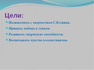 Цели: Познакомить с творчеством С.Есенина. Привить любовь к стихам. Развивать